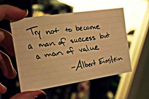 Try Not To Become A Man Of Success But A Man Of Value.