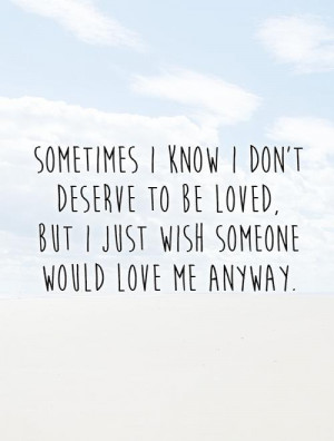 Sometimes I know I don't deserve to be loved, but I just wish someone ...