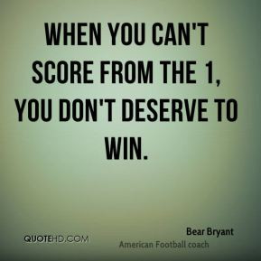 Bear Bryant - When you can't score from the 1, you don't deserve to ...