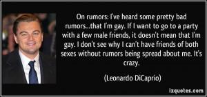 On rumors: I've heard some pretty bad rumors...that I'm gay. If I want ...