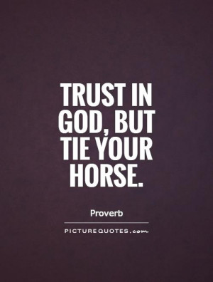 Trust in God, but tie your horse Picture Quote #1