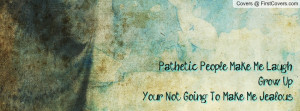 pathetic people make me laugh grow upyour not going to make me jealous ...