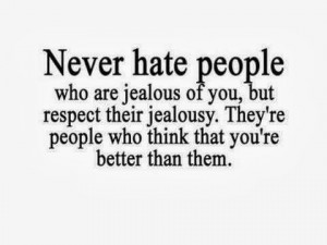 never hate people who are jealous of you but respect their jealously ...