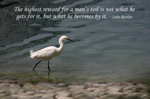 The highest reward for a man's toil is not what he gets for it, but ...