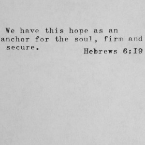 ... this hope as an anchor for the soul, firm and secure. Hebrews 6:19