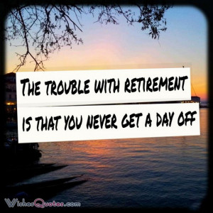 The trouble with retirement is that you never get a day off.