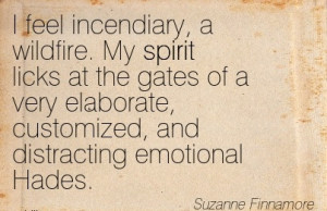 feel incendiary, a wildfire. My spirit licks at the gates of a very ...