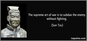 The supreme art of war is to subdue the enemy without fighting. - Sun ...