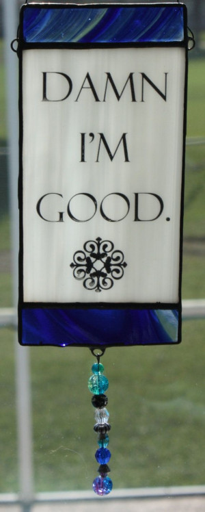 Damn I'm Good Stained Glass Suncatcher Quote by GleamingColours, $25 ...