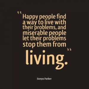 Happy people find a way to live with their problems, and miserable ...
