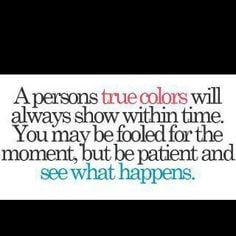 persons true colors will always show within time. You may be fooled ...
