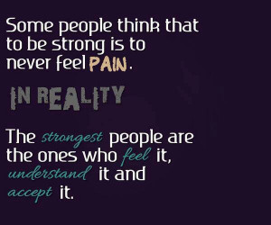 Some people think that to be strong is to never feel Pain. in Reality ...