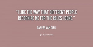 like the way that different people recognise me for the roles I done ...