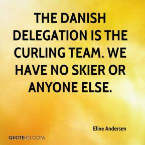 The Danish delegation is the curling team. We have no skier or anyone ...