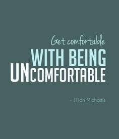 get comfortable with being uncomfortable. More