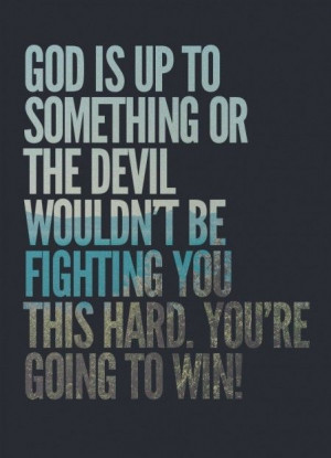 God is up to something or the Devil wouldn't be fighting you this hard ...