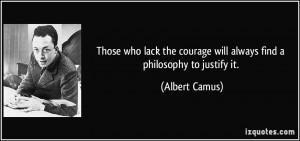 Those who lack the courage will always find a philosophy to justify it ...