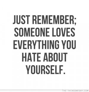 Just remember someone loves everything you hate about yourself