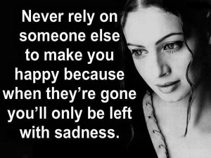 Never rely on someone else to make you happy because when they're gone ...