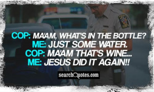 Cop: Ma'am, what's in the bottle? Me: Just some water. Cop: Ma'am that ...