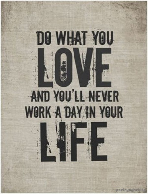 Love Quote Do what you love and you'll never work a day in your life