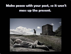 Make peace with your past.....