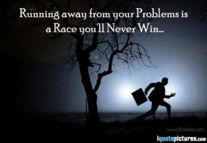 Running away from your problems ia a race you'll never win...