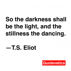 shall be the light, and the stillness the dancing. -- T.S. Eliot