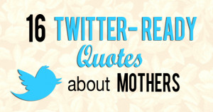 ... are here: Home / Blog / quotes / 16 Twitter-Ready Quotes about Mothers