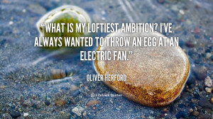 What is my loftiest ambition? I've always wanted to throw an egg at an ...