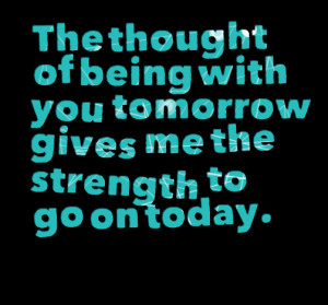 Quotes Picture: the thought of being with you tomorrow gives me the ...