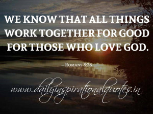 We know that all things work together for good for those who love God ...