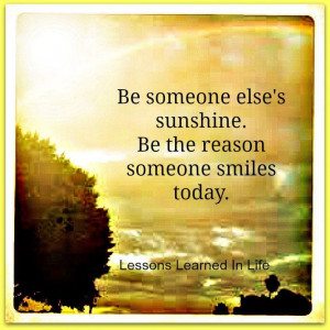 ... sunshine Be the reason someone smiles today Lessons learned in life