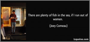 There are plenty of fish in the sea, if I run out of women. - Joey ...