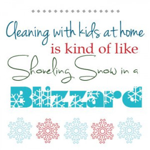 with Kids at home is kind of like Shoveling Snow in a Blizzard ...