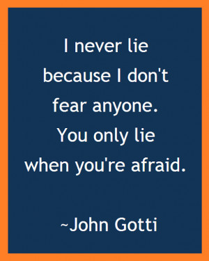 ... don't fear anyone! You only lie when you are afraid! (John Gotti