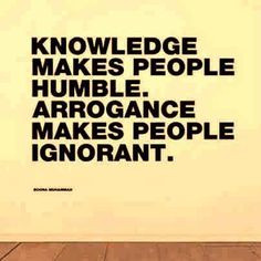Knowledge makes people humble Arrogance makes people ignorant ...