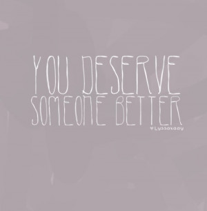 You deserve someone better.