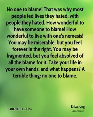 have someone to blame! How wonderful to live with one's nemesis! You ...