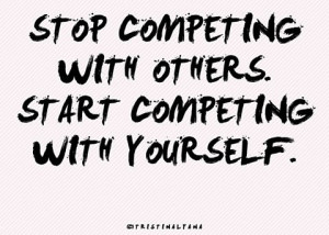 Stope competing with others. Start competing with yourself.