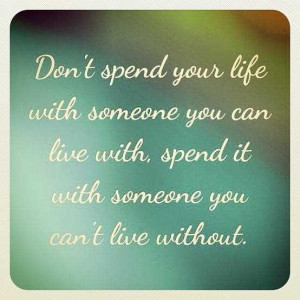 Don't spend your life with someone you can live with, spend it with ...