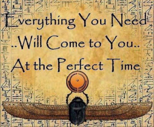 Everything you need... will come to you.. At the perfect time.