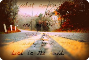 ... of the road may simply be a bend in the road. Robert H Schuller quotes