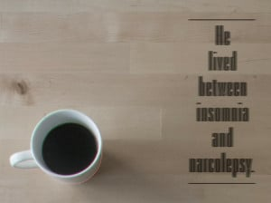 quotes_he lived between insomnia and narcolepsy