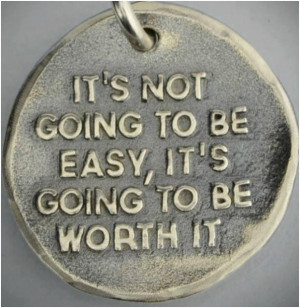 Its not going to be easy, its going to be worth it. Unknown