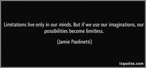 ... imaginations, our possibilities become limitless. - Jamie Paolinetti