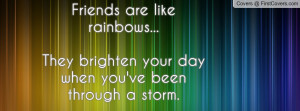 Friends are like rainbows...They brighten your day when you've been ...