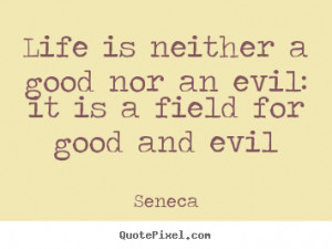 ... quotes about life - Life is neither a good nor an evil: it is a field