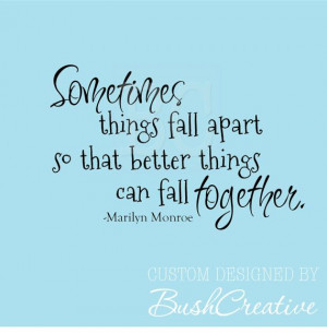 ... Quote Sometimes things fall apart so that better things can fall