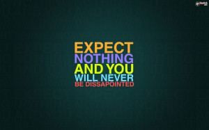 Expect Nothing and You Will Never Be Disappointed is a Life Quote To ...